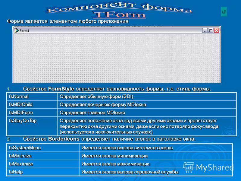 Форма является элементом любого приложения 1. Свойство FormStyle определяет разновидность формы, т.е. стиль формы. 2. Свойство BorderIcons определяет наличие кнопок в заголовке окна. fsNormal Определяет обычную форм (SDI) fsMDIChild Определяет дочерн