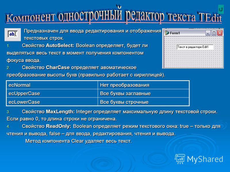 Предназначен для ввода редактирования и отображения Предназначен для ввода редактирования и отображения текстовых строк. текстовых строк. 1. Свойство AutoSelect: Boolean определяет, будет ли выделяться весь текст в момент получения компонентом фокуса