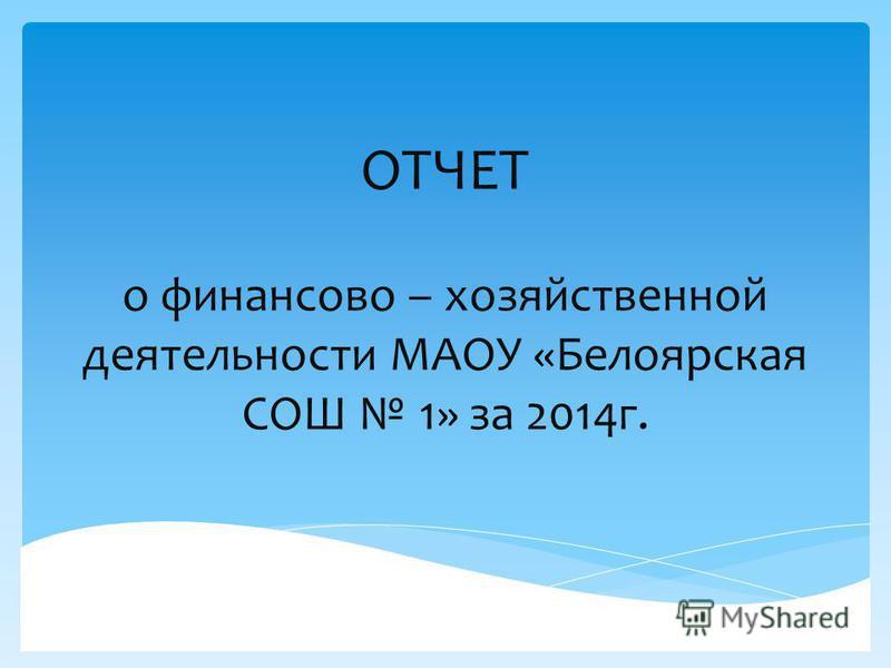 ОТЧЕТ о финансово – хозяйственной деятельности МАОУ «Белоярская СОШ 1» за 2014 г.