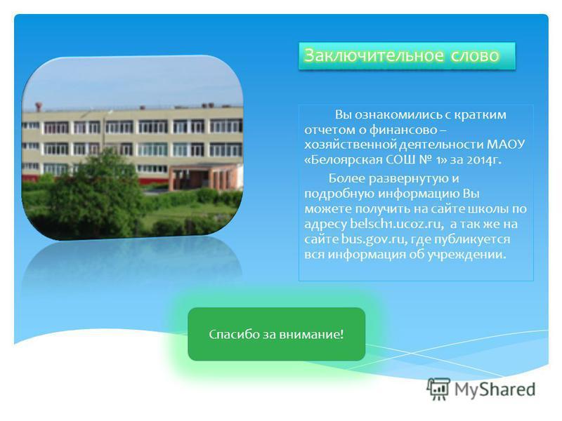 Вы ознакомились с кратким отчетом о финансово – хозяйственной деятельности МАОУ «Белоярская СОШ 1» за 2014 г. Более развернутую и подробную информацию Вы можете получить на сайте школы по адресу belsch1.ucoz.ru, а так же на сайте bus.gov.ru, где публ