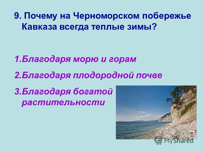9. Почему на Черноморском побережье Кавказа всегда теплые зимы? 1. Благодаря морю и горам 2. Благодаря плодородной почве 3. Благодаря богатой растительности
