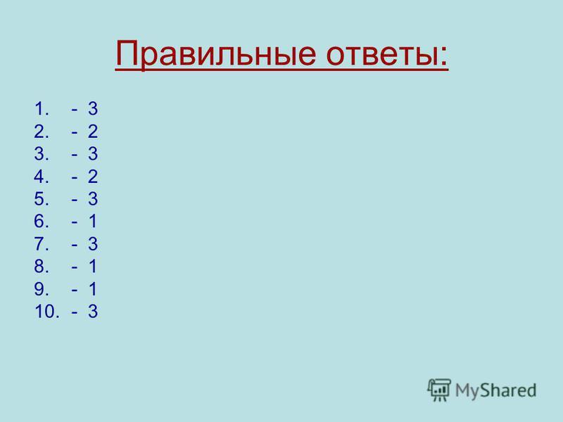 Правильные ответы: 1.- 3 2.- 2 3.- 3 4.- 2 5.- 3 6.- 1 7.- 3 8.- 1 9.- 1 10.- 3