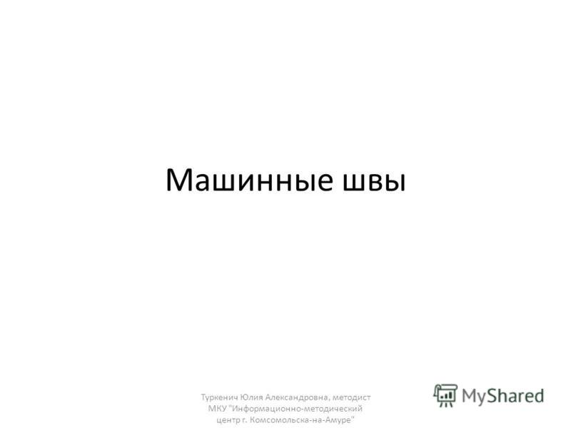 Машинные швы Туркенич Юлия Александровна, методист МКУ Информационно-методический центр г. Комсомольска-на-Амуре