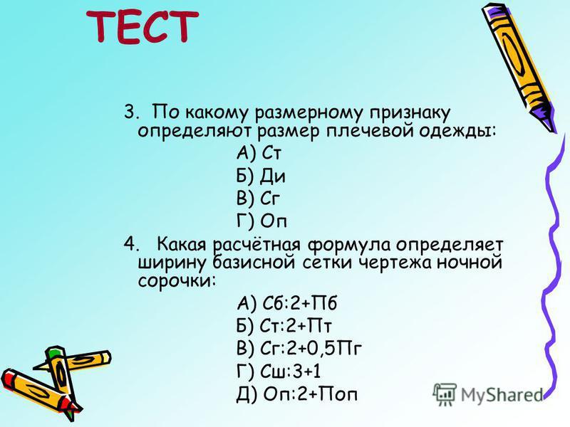 3. По какому размерному признаку определяют размер плечевой одежды: А) Ст Б) Ди В) Сг Г) Оп 4. Какая расчётная формула определяет ширину базисной сетки чертежа ночной сорочки: А) Сб:2+Пб Б) Ст:2+Пт В) Сг:2+0,5Пг Г) Сш:3+1 Д) Оп:2+Поп ТЕСТ