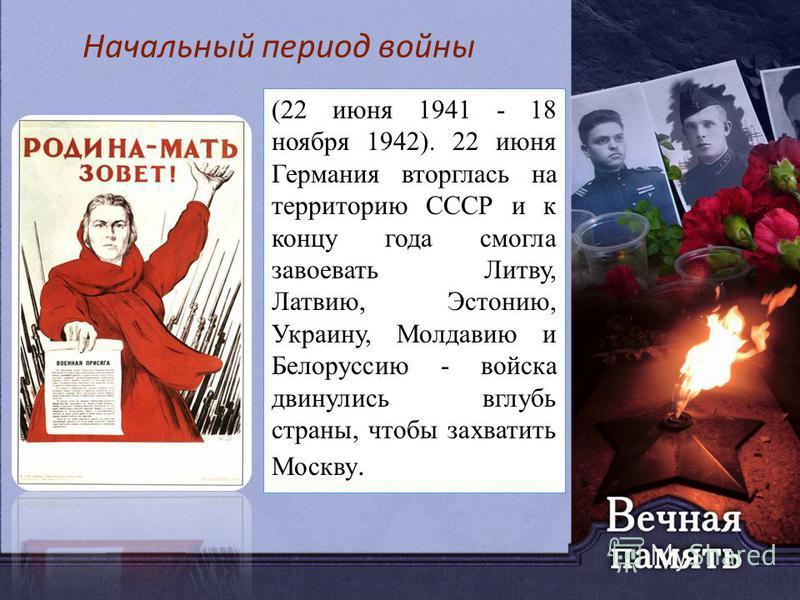 (22 июня 1941 - 18 ноября 1942). 22 июня Германия вторглась на территорию СССР и к концу года смогла завоевать Литву, Латвию, Эстонию, Украину, Молдавию и Белоруссию - войска двинулись вглубь страны, чтобы захватить Москву. Начальный период войны