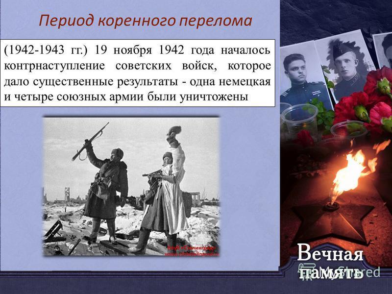 (1942-1943 гг.) 19 ноября 1942 года началось контрнаступление советских войск, которое дало существенные результаты - одна немецкая и четыре союзных армии были уничтожены Период коренного перелома