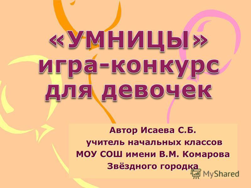 Автор Исаева С.Б. учитель начальных классов учитель начальных классов МОУ СОШ имени В.М. Комарова Звёздного городка
