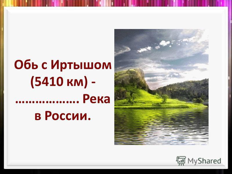 Обь с Иртышом (5410 км) - ………………. Река в России.