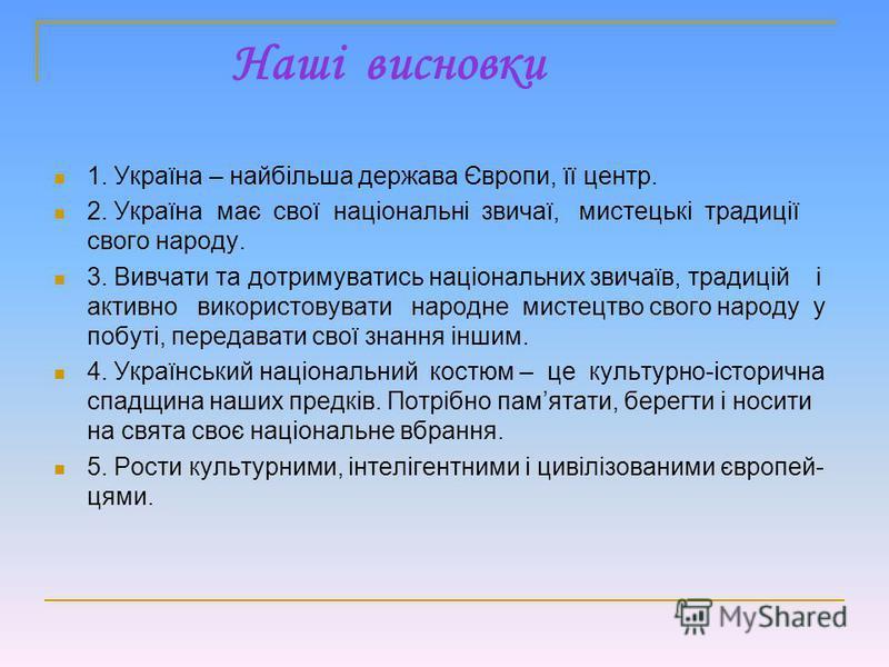 Наші висновки 1. Україна – найбільша держава Європи, її центр. 2. Україна має свої національні звичаї, мистецькі традиції свого народу. 3. Вивчати та дотримуватись національних звичаїв, традицій і активно використовувати народне мистецтво свого народ