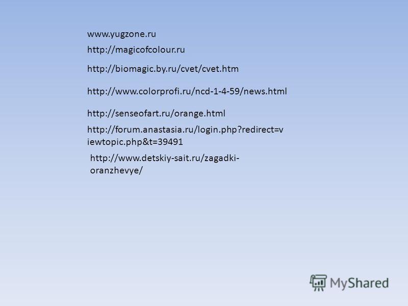 www.yugzone.ru http://magicofcolour.ru http://biomagic.by.ru/cvet/cvet.htm http://www.colorprofi.ru/ncd-1-4-59/news.html http://senseofart.ru/orange.html http://forum.anastasia.ru/login.php?redirect=v iewtopic.php&t=39491 http://www.detskiy-sait.ru/z