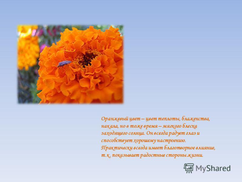 Оранжевый цвет – цвет теплоты, блаженства, накала, но в тоже время – мягкого блеска заходящего солнца. Он всегда радует глаз и способствует хорошему настроению. Практически всегда имеет благотворное влияние, т.к. показывает радостные стороны жизни.