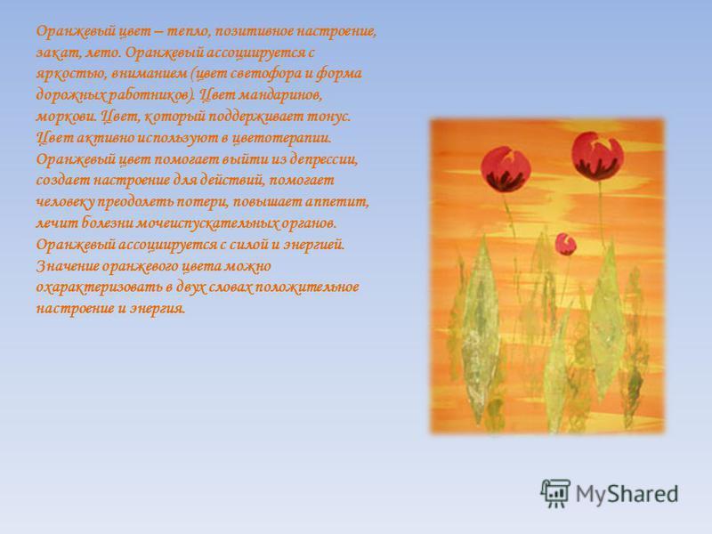 Оранжевый цвет – тепло, позитивное настроение, закат, лето. Оранжевый ассоциируется с яркостью, вниманием (цвет светофора и форма дорожных работников). Цвет мандаринов, моркови. Цвет, который поддерживает тонус. Цвет активно используют в цветотерапии