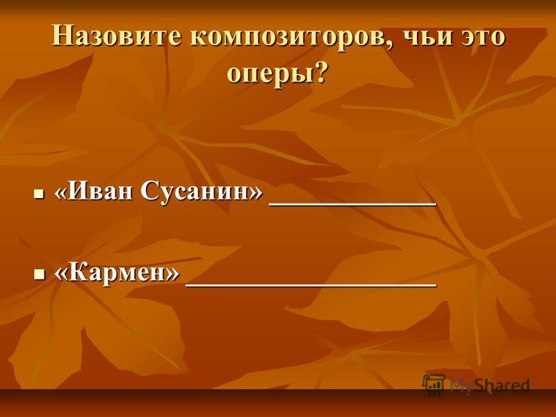 Назовите композиторов, чьи это оперы? « Иван Сусанин» ____________ « Иван Сусанин» ____________ «Кармен» __________________ «Кармен» __________________