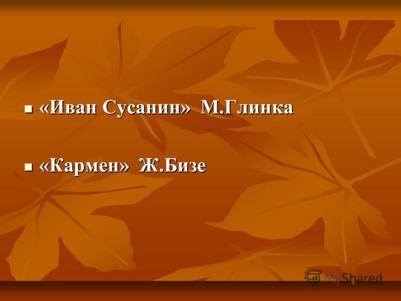 «Иван Сусанин» М.Глинка «Иван Сусанин» М.Глинка «Кармен» Ж.Бизе «Кармен» Ж.Бизе