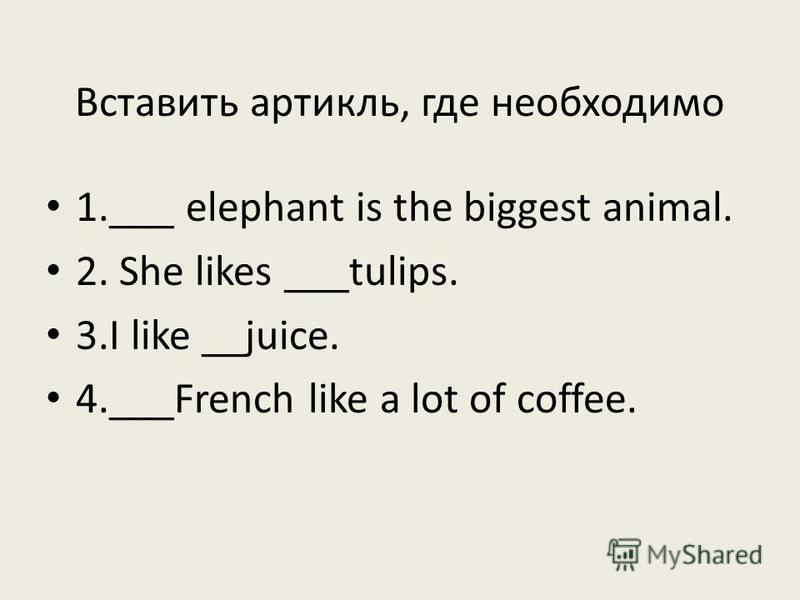 Вставить артикль, где необходимо 1.___ elephant is the biggest animal. 2. She likes ___tulips. 3. I like __juice. 4.___French like a lot of coffee.