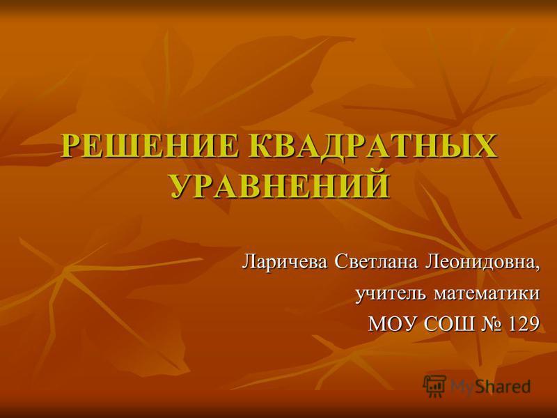 РЕШЕНИЕ КВАДРАТНЫХ УРАВНЕНИЙ Ларичева Светлана Леонидовна, учитель математики МОУ СОШ 129