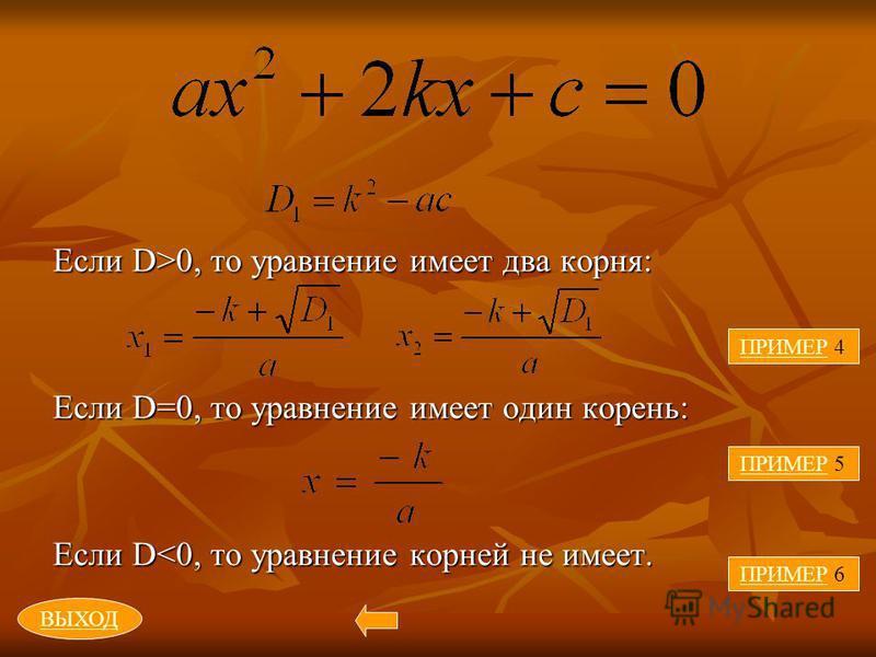 Если D>0, то уравнение имеет два корня: Если D=0, то уравнение имеет один корень: Если D<0, то уравнение корней не имеет. ПРИМЕРПРИМЕР 4 ПРИМЕР 5 ПРИМЕР 6 ВЫХОД