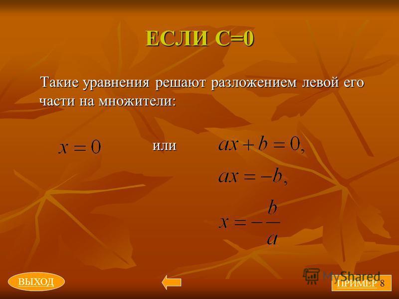 ЕСЛИ С=0 Такие уравнения решают разложением левой его части на множители: или или ПРИМЕР 8 ВЫХОД