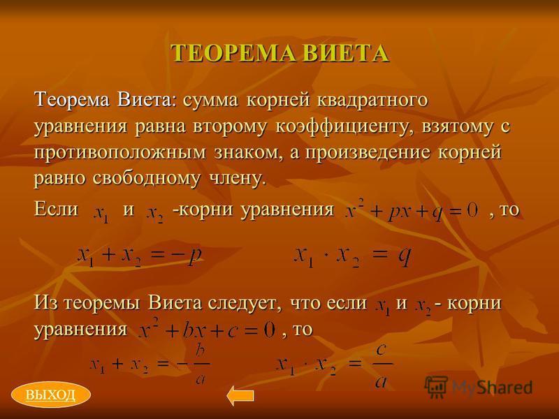 ТЕОРЕМА ВИЕТА Теорема Виета: сумма корней квадратного уравнения равна второму коэффициенту, взятому с противоположным знаком, а произведение корней равно свободному члену. Если и -корни уравнения, то Из теоремы Виета следует, что если и - корни уравн