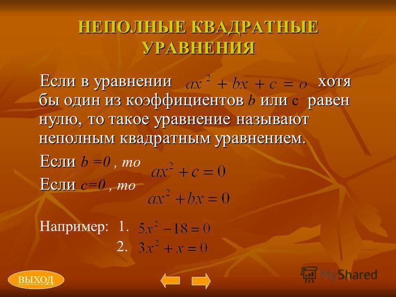 НЕПОЛНЫЕ КВАДРАТНЫЕ УРАВНЕНИЯ Если в уравнении хотя бы один из коэффициентов или равен нулю, то такое уравнение называют неполным квадратным уравнением. Если в уравнении хотя бы один из коэффициентов b или с равен нулю, то такое уравнение называют не