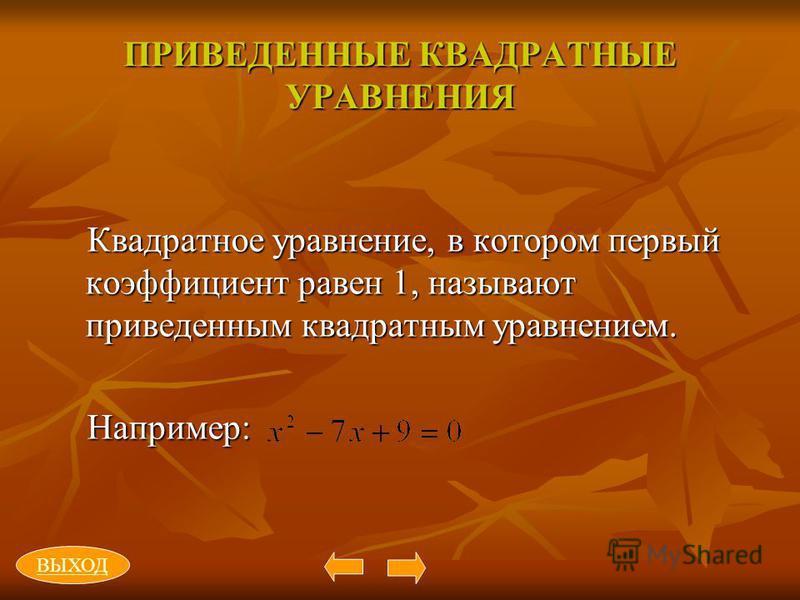 ПРИВЕДЕННЫЕ КВАДРАТНЫЕ УРАВНЕНИЯ Квадратное уравнение, в котором первый коэффициент равен 1, называют приведенным квадратным уравнением. Например: ВЫХОД