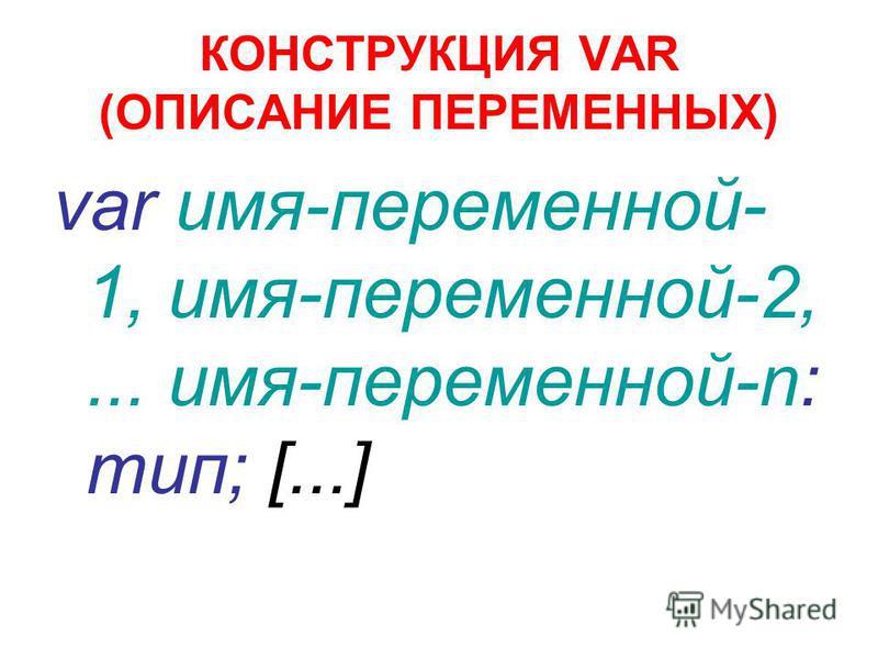 КОНСТРУКЦИЯ VAR (ОПИСАНИЕ ПЕРЕМЕННЫХ) var имя-переменной- 1, имя-переменной-2,... имя-переменной-n: тип; [...]