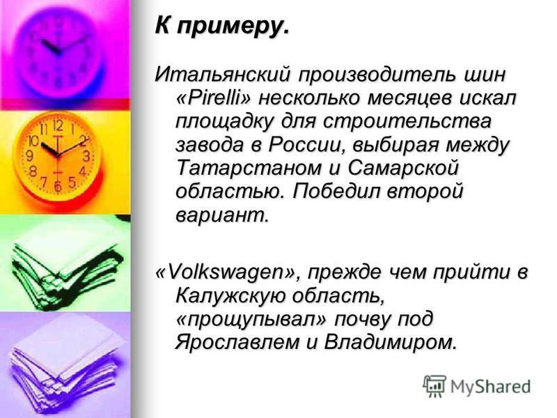 К примеру. Итальянский производитель шин «Pirelli» несколько месяцев искал площадку для строительства завода в России, выбирая между Татарстаном и Самарской областью. Победил второй вариант. «Volkswagen», прежде чем прийти в Калужскую область, «прощу