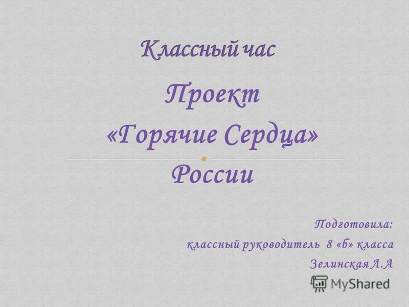 Проект «Горячие Сердца» России Подготовила: классный руководитель 8 «б» класса Зелинская Л.А