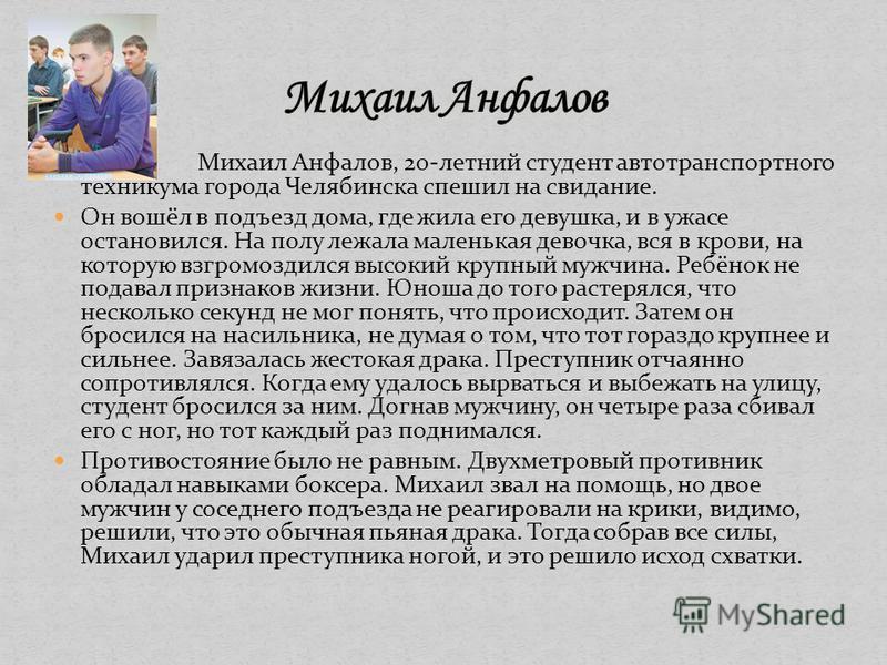 Михаил Анфалов, 20-летний студент автотранспортного техникума города Челябинска спешил на свидание. Он вошёл в подъезд дома, где жила его девушка, и в ужасе остановился. На полу лежала маленькая девочка, вся в крови, на которую взгромоздился высокий