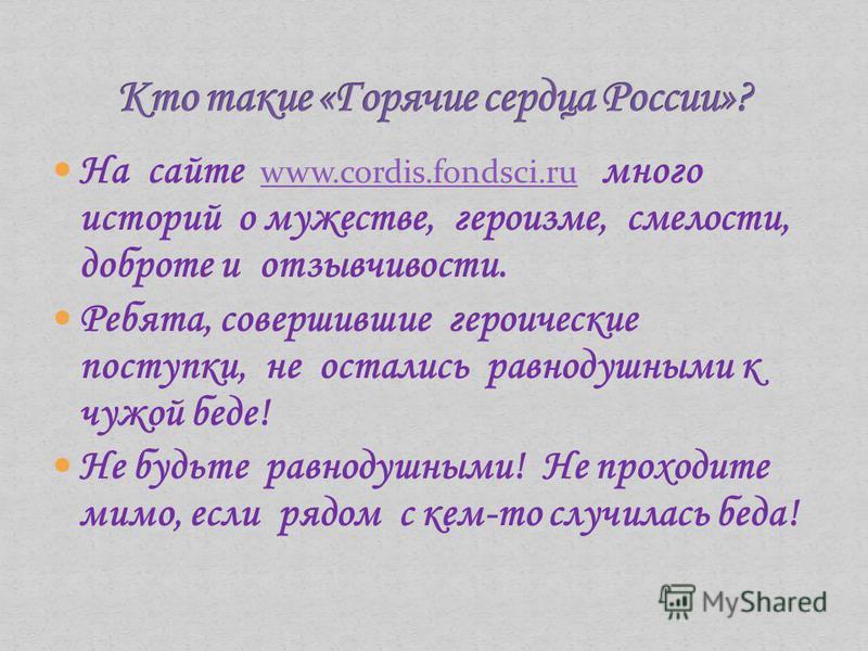 На сайте www.cordis.fondsci.ru много историй о мужестве, героизме, смелости, доброте и отзывчивости. www.cordis.fondsci.ru Ребята, совершившие героические поступки, не остались равнодушными к чужой беде! Не будьте равнодушными! Не проходите мимо, есл