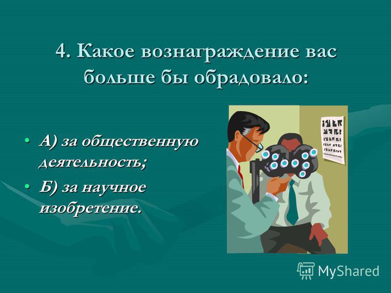 4. Какое вознаграждение вас больше бы обрадовало: А) за общественную деятельность;А) за общественную деятельность; Б) за научное изобретение.Б) за научное изобретение.