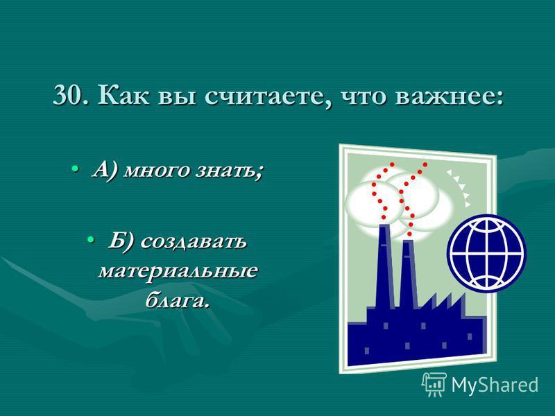 30. Как вы считаете, что важнее: А) много знать;А) много знать; Б) создавать материальные блага.Б) создавать материальные блага.