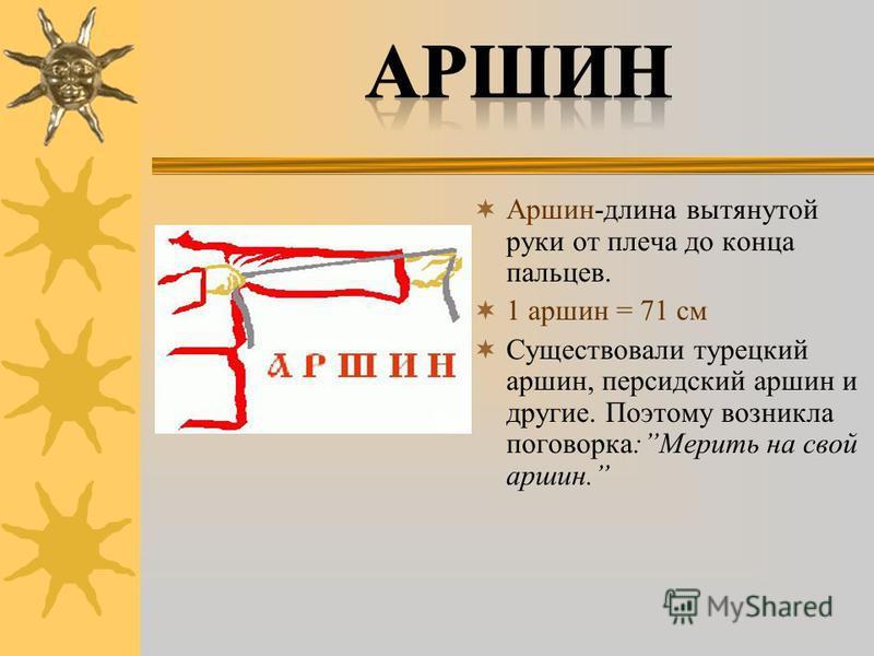 Аршин-длина вытянутой руки от плеча до конца пальцев. 1 аршин = 71 см Существовали турецкий аршин, персидский аршин и другие. Поэтому возникла поговорка:Мерить на свой аршин.