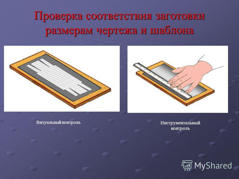 Проверка соответствия заготовки размерам чертежа и шаблона Инструментальный контроль Визуальный контроль