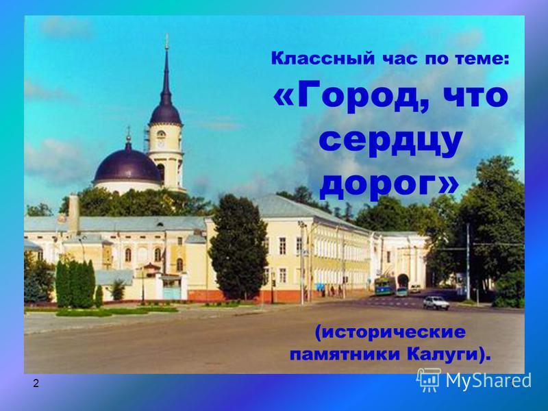 21 Классный час по теме: «Город, что сердцу дорог» (исторические памятники Калуги).