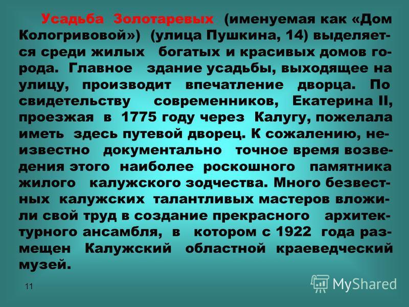 11 Усадьба Золотаревых (именуемая как «Дом Кологривовой») (улица Пушкина, 14) выделяет- ся среди жилых богатых и красивых домов го- рода. Главное здание усадьбы, выходящее на улицу, производит впечатление дворца. По свидетельству современников, Екате