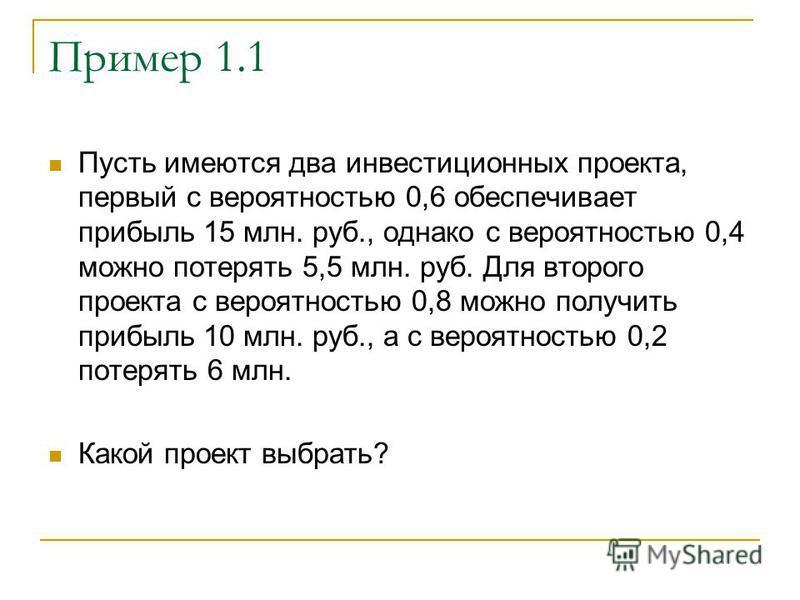 Пример 1.1 Пусть имеются два инвестиционных проекта, первый с вероятностью 0,6 обеспечивает прибыль 15 млн. руб., однако с вероятностью 0,4 можно потерять 5,5 млн. руб. Для второго проекта с вероятностью 0,8 можно получить прибыль 10 млн. руб., а с в