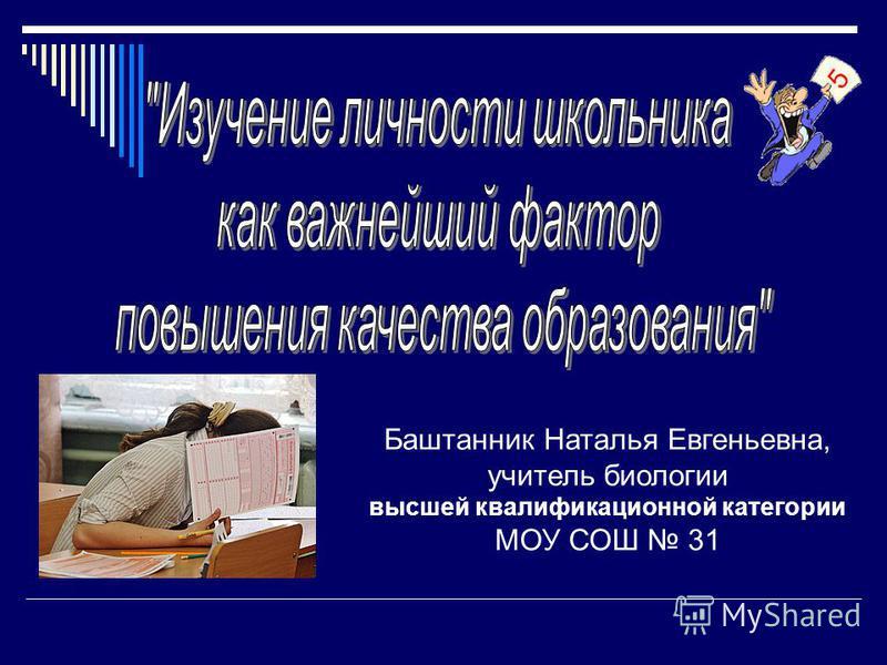 Баштанник Наталья Евгеньевна, учитель биологии высшей квалификационной категории МОУ СОШ 31