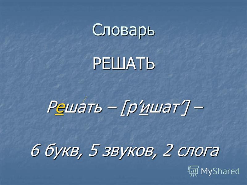 Словарь РЕШАТЬ Решать Решать – [ришат] [ришат] – 6 букв, 5 звуков, 2 слога