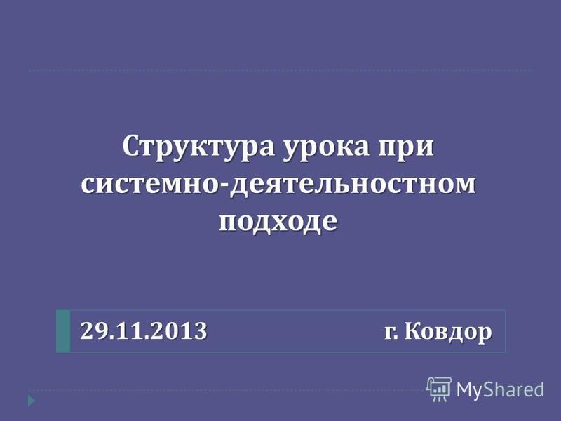 Структура урока при системно - деятельностном подходе 29.11.2013 г. Ковдор