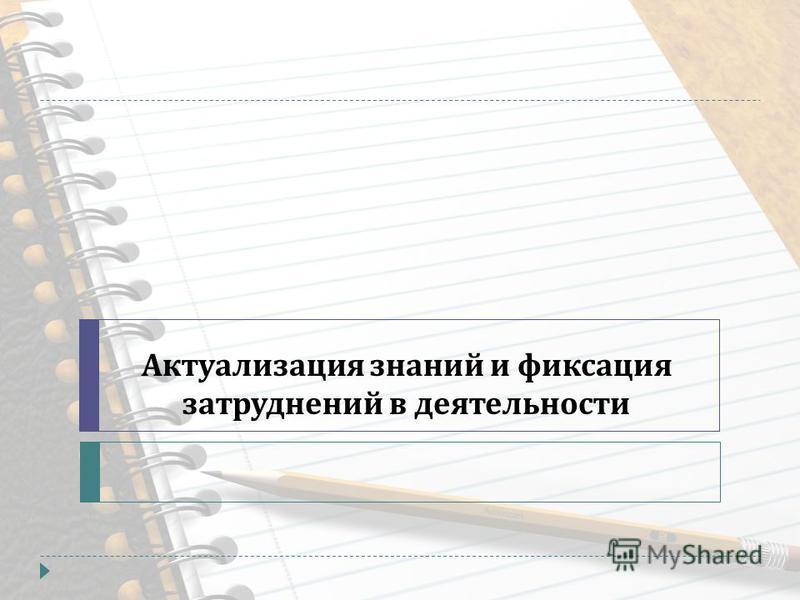 Актуализация знаний и фиксация затруднений в деятельности