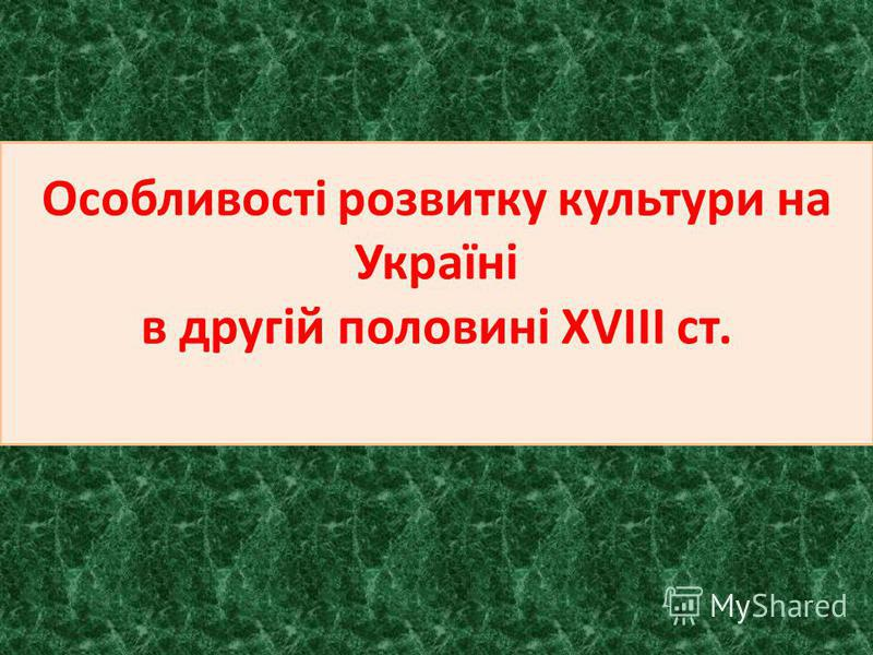 Особливості розвитку культури на Україні в другій половині XVIII ст.