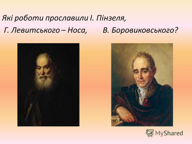 Які роботи прославили І. Пінзеля, Г. Левитського – Носа, В. Боровиковського?