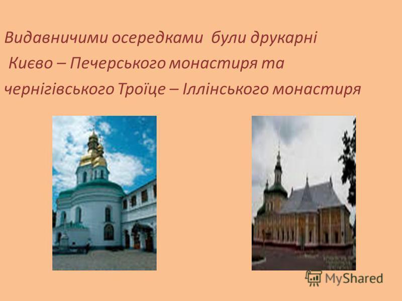 Видавничими осередками були друкарні Києво – Печерського монастиря та чернігівського Троїце – Іллінського монастиря