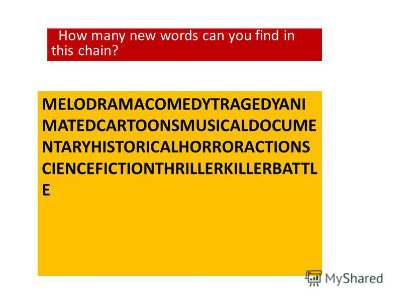 MELODRAMACOMEDYTRAGEDYANI MATEDCARTOONSMUSICALDOCUME NTARYHISTORICALHORRORACTIONS CIENCEFICTIONTHRILLERKILLERBATTL E How many new words can you find in this chain?