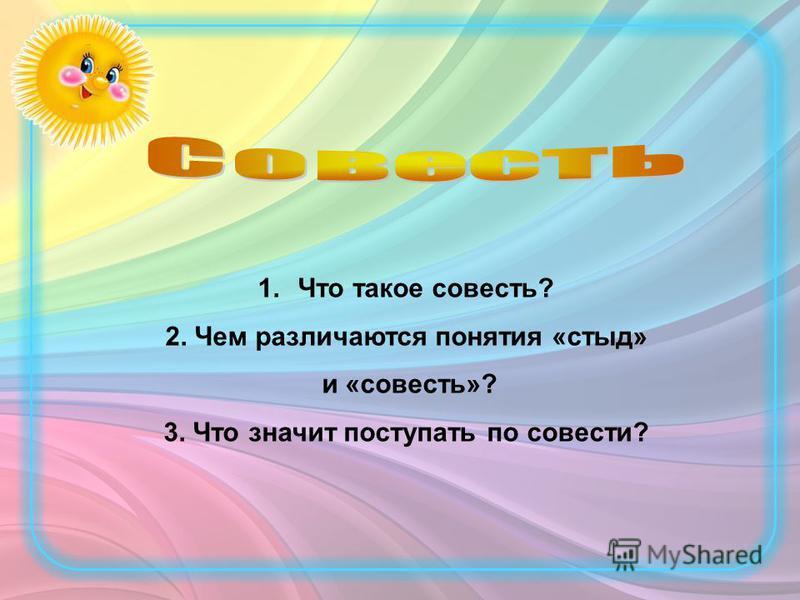 1. Что такое совесть? 2. Чем различаются понятия «стыд» и «совесть»? 3. Что значит поступать по совести?