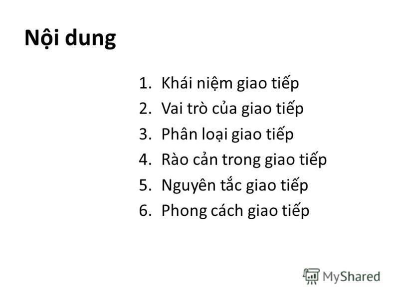 Ni dung 1.Khái nim giao tip 2.Vai trò ca giao tip 3.Phân loi giao tip 4.Rào cn trong giao tip 5.Nguyên tc giao tip 6.Phong cách giao tip