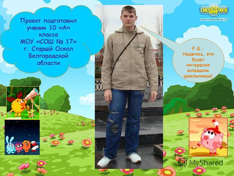 Проект подготовил ученик 10 «А» класса МОУ «СОШ 17» г. Старый Оскол Белгородской области P.S.: Надеюсь, это будет интересно младшим школьникам!