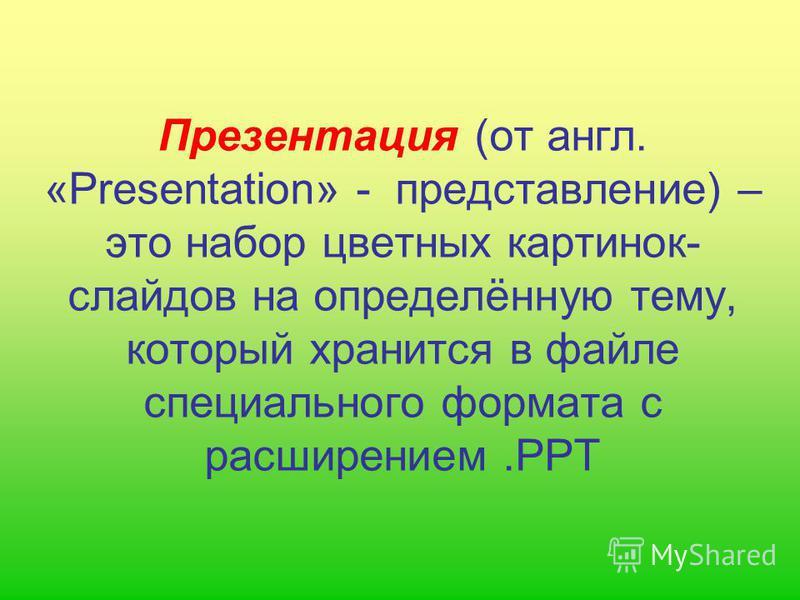 Презентация (от англ. «Presentation» - представление) – это набор цветных картинок- слайдов на определённую тему, который хранится в файле специального формата с расширением.PPT
