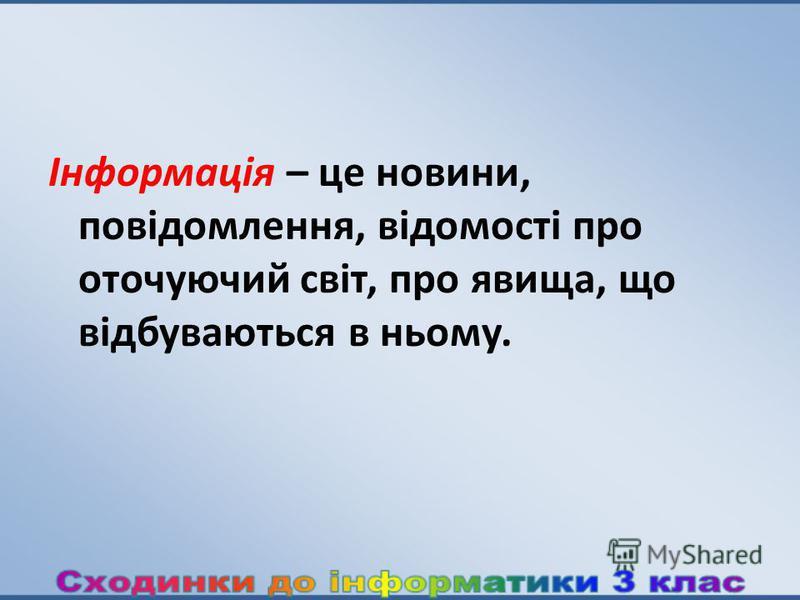 Інформація – це новини, повідомлення, відомості про оточуючий cвiт, про явища, що відбуваються в ньому.